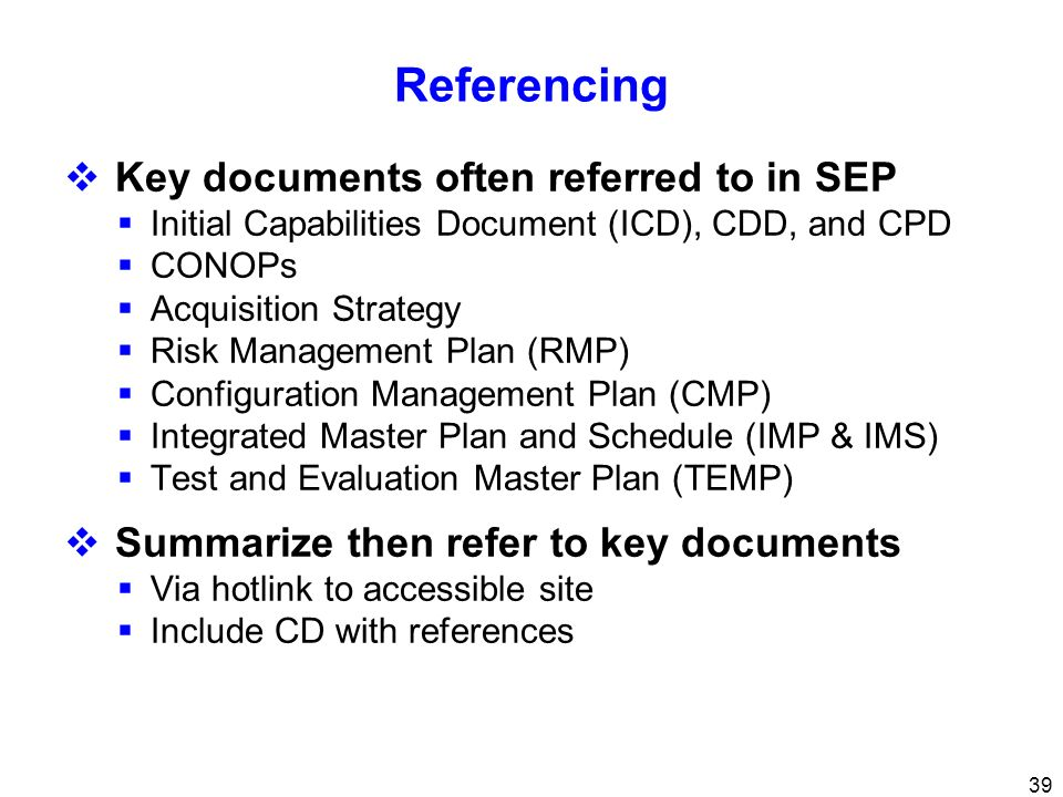 39 Referencing Key documents often referred to in SEP Initial Capabilities Document (ICD), CDD, and CPD CONOPs Acquisition Strategy Risk Management Pl