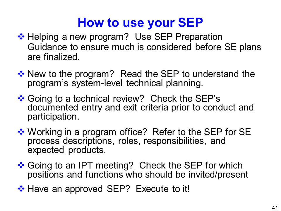 41 How to use your SEP Helping a new program? Use SEP Preparation Guidance to ensure much is considered before SE plans are finalized. New to the prog