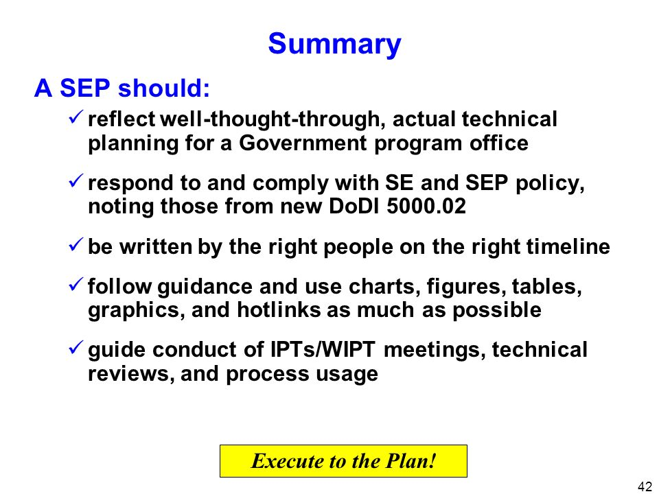 42 Summary A SEP should: reflect well-thought-through, actual technical planning for a Government program office respond to and comply with SE and SEP
