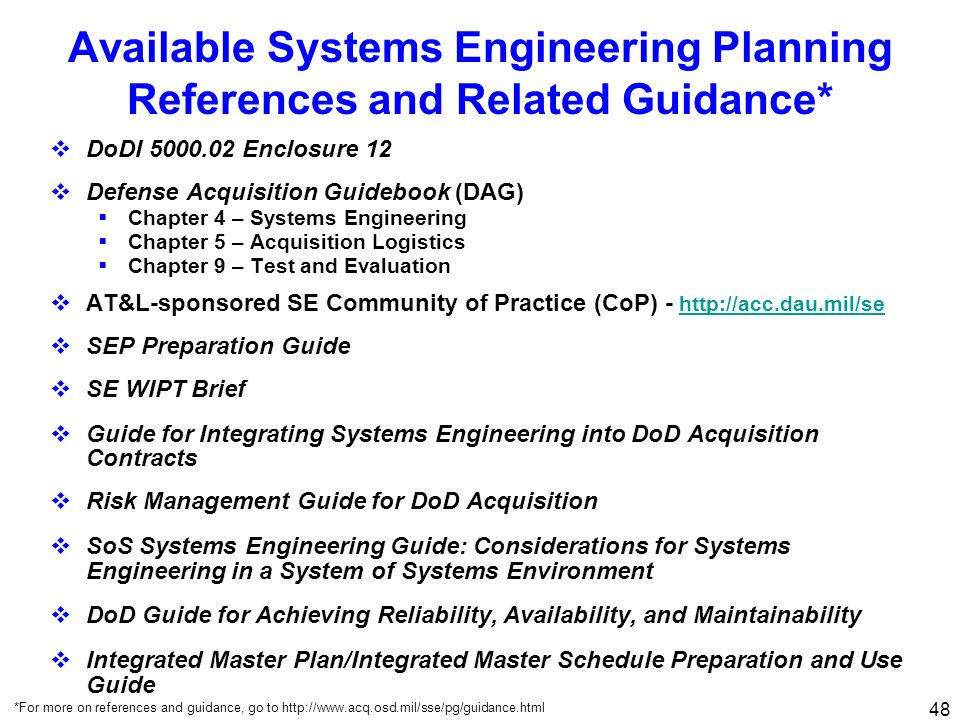 48 Available Systems Engineering Planning References and Related Guidance* DoDI 5000.02 Enclosure 12 Defense Acquisition Guidebook (DAG) Chapter 4 – S