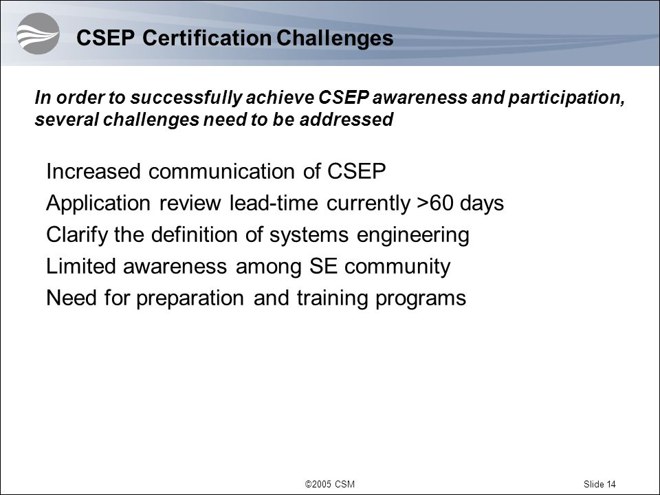 ©2005 CSMSlide 14 CSEP Certification Challenges Increased communication of CSEP Application review lead-time currently >60 days Clarify the definition of systems engineering Limited awareness among SE community Need for preparation and training programs In order to successfully achieve CSEP awareness and participation, several challenges need to be addressed