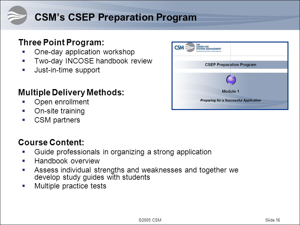 ©2005 CSMSlide 16 CSMs CSEP Preparation Program Three Point Program: One-day application workshop Two-day INCOSE handbook review Just-in-time support Multiple Delivery Methods: Open enrollment On-site training CSM partners Course Content: Guide professionals in organizing a strong application Handbook overview Assess individual strengths and weaknesses and together we develop study guides with students Multiple practice tests