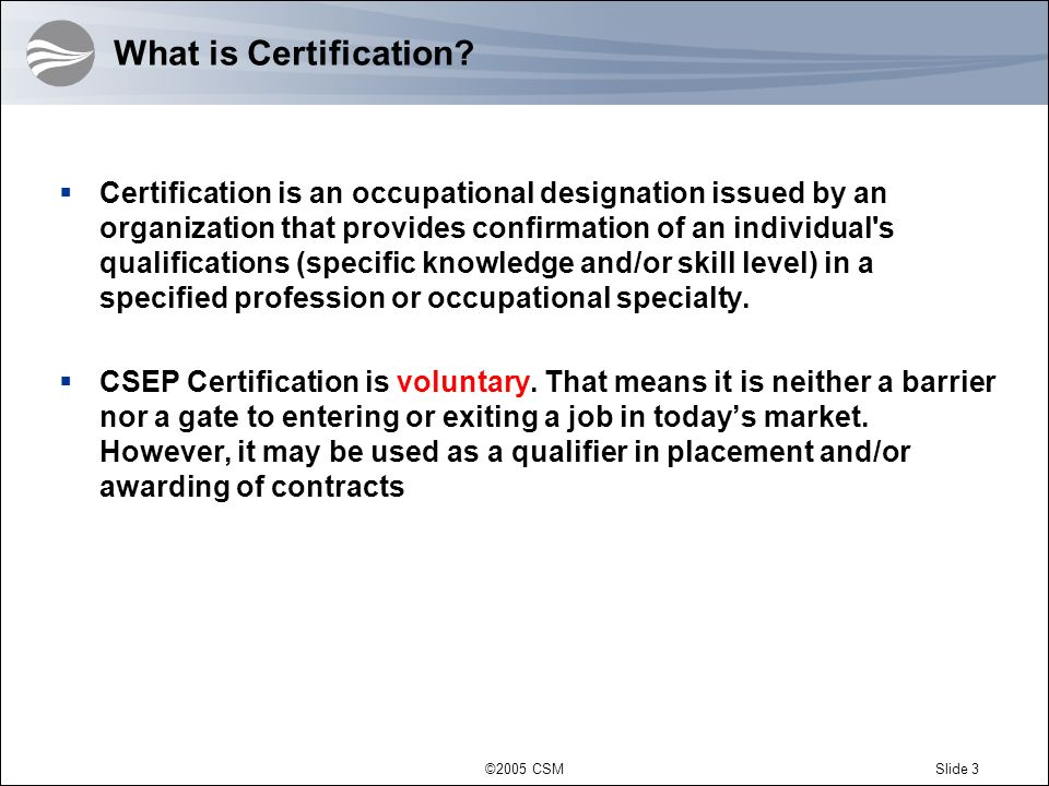 ©2005 CSMSlide 4 Certification – an Instrument an Instrument for Realizing INCOSE Strategic Goals Influence – increase awareness among SE professionals, employers, and educators Advance – promulgate todays State of the Art to broaden the foundation for advancement Growth – certification should improve INCOSE membership retention and stimulate growth