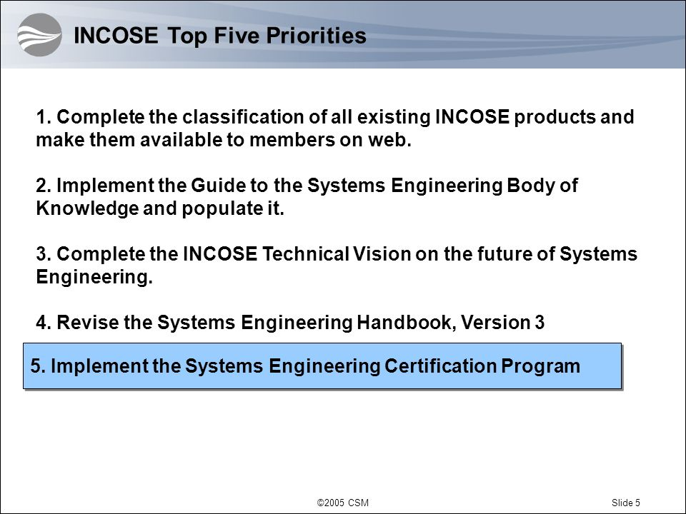 ©2005 CSMSlide 5 5. Implement the Systems Engineering Certification Program INCOSE Top Five Priorities 1. Complete the classification of all existing