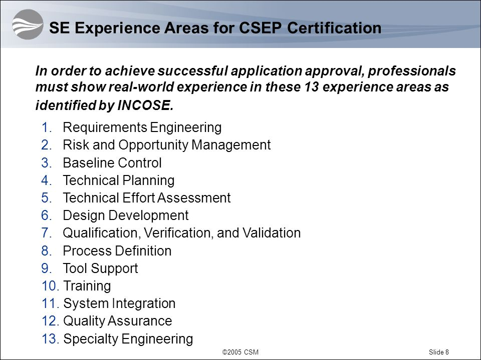 ©2005 CSMSlide 8 SE Experience Areas for CSEP Certification In order to achieve successful application approval, professionals must show real-world experience in these 13 experience areas as identified by INCOSE.