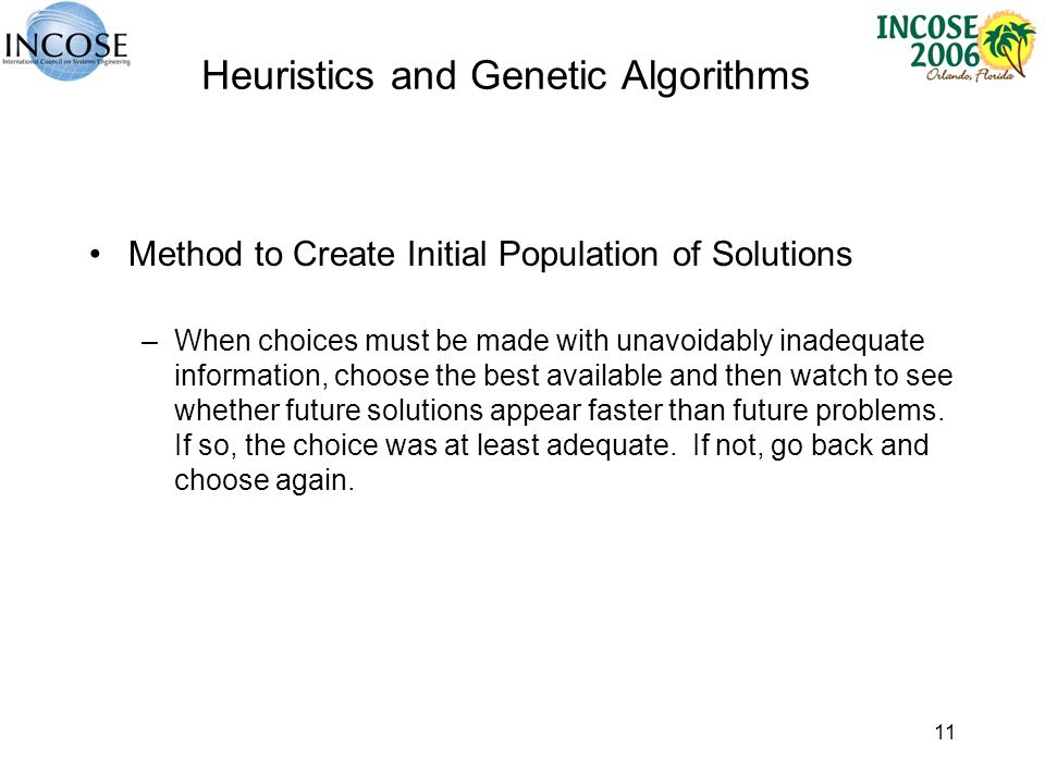 11 Heuristics and Genetic Algorithms Method to Create Initial Population of Solutions –When choices must be made with unavoidably inadequate information, choose the best available and then watch to see whether future solutions appear faster than future problems.