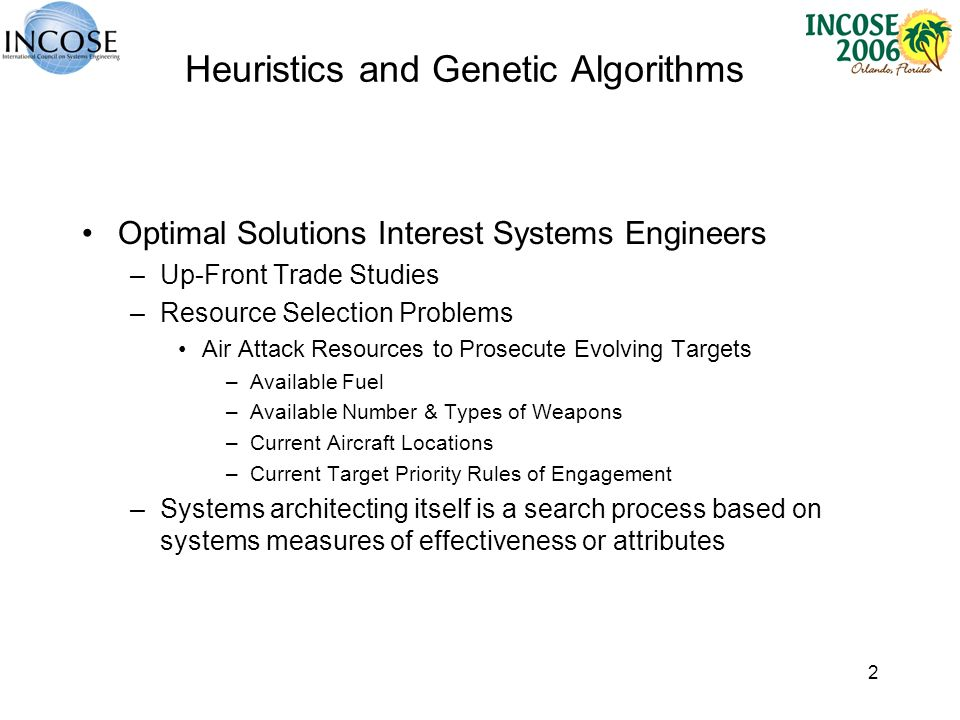 2 Heuristics and Genetic Algorithms Optimal Solutions Interest Systems Engineers –Up-Front Trade Studies –Resource Selection Problems Air Attack Resources to Prosecute Evolving Targets –Available Fuel –Available Number & Types of Weapons –Current Aircraft Locations –Current Target Priority Rules of Engagement –Systems architecting itself is a search process based on systems measures of effectiveness or attributes
