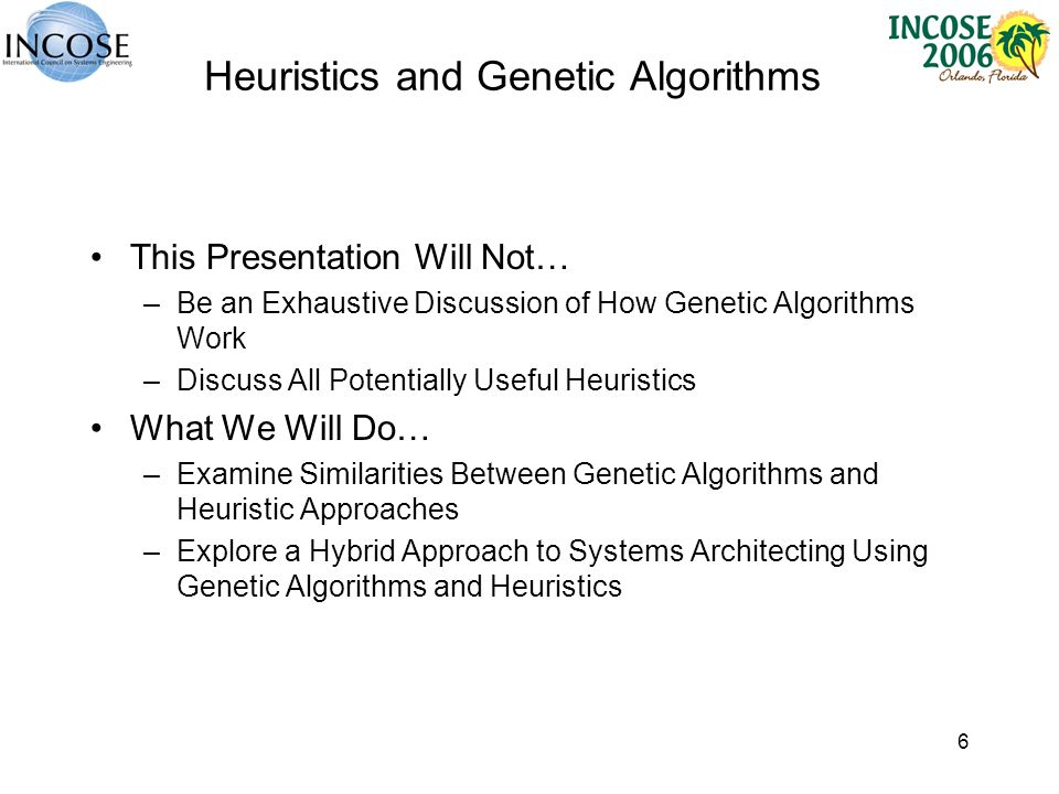 6 Heuristics and Genetic Algorithms This Presentation Will Not… –Be an Exhaustive Discussion of How Genetic Algorithms Work –Discuss All Potentially Useful Heuristics What We Will Do… –Examine Similarities Between Genetic Algorithms and Heuristic Approaches –Explore a Hybrid Approach to Systems Architecting Using Genetic Algorithms and Heuristics
