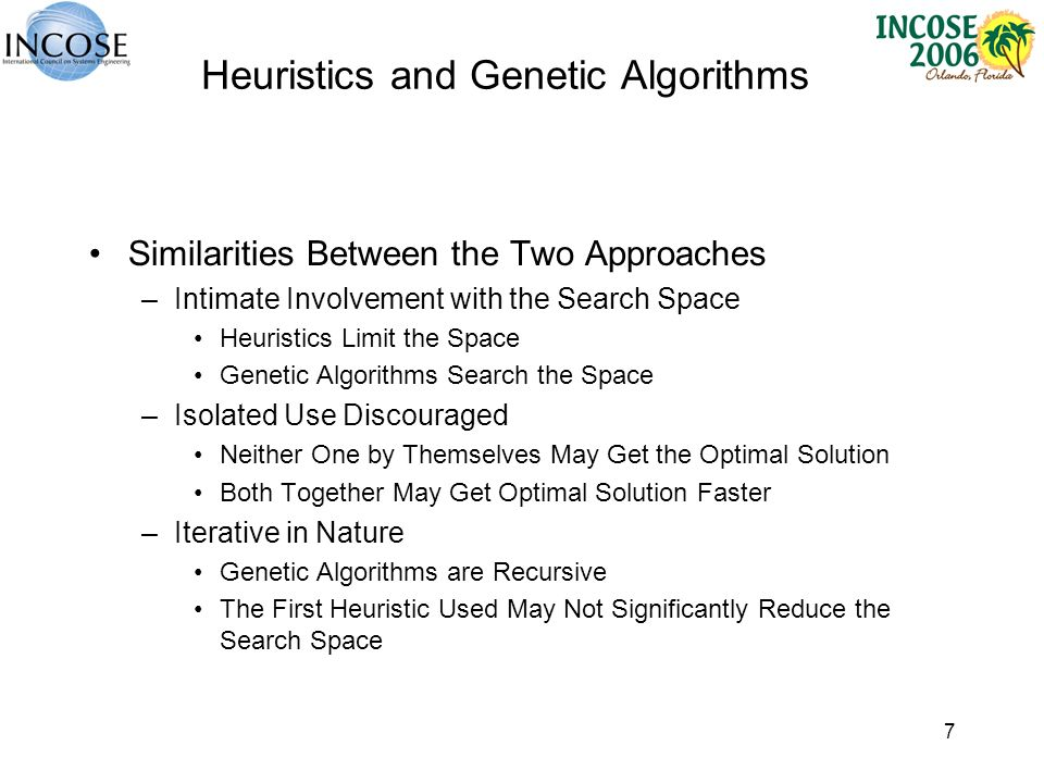 7 Heuristics and Genetic Algorithms Similarities Between the Two Approaches –Intimate Involvement with the Search Space Heuristics Limit the Space Genetic Algorithms Search the Space –Isolated Use Discouraged Neither One by Themselves May Get the Optimal Solution Both Together May Get Optimal Solution Faster –Iterative in Nature Genetic Algorithms are Recursive The First Heuristic Used May Not Significantly Reduce the Search Space