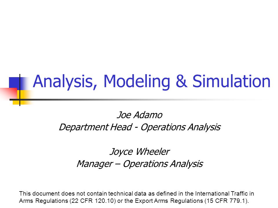 Analysis, Modeling & Simulation Joe Adamo Department Head - Operations Analysis Joyce Wheeler Manager – Operations Analysis This document does not contain technical data as defined in the International Traffic in Arms Regulations (22 CFR ) or the Export Arms Regulations (15 CFR 779.1).