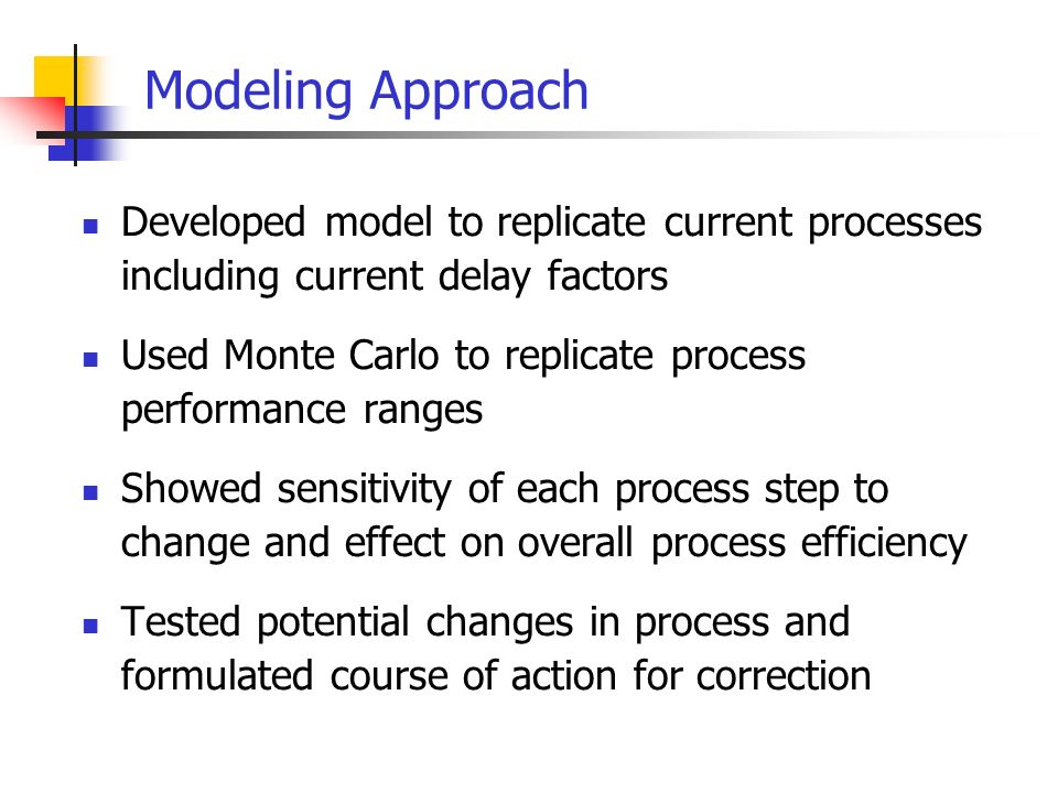 Modeling Approach Developed model to replicate current processes including current delay factors Used Monte Carlo to replicate process performance ranges Showed sensitivity of each process step to change and effect on overall process efficiency Tested potential changes in process and formulated course of action for correction