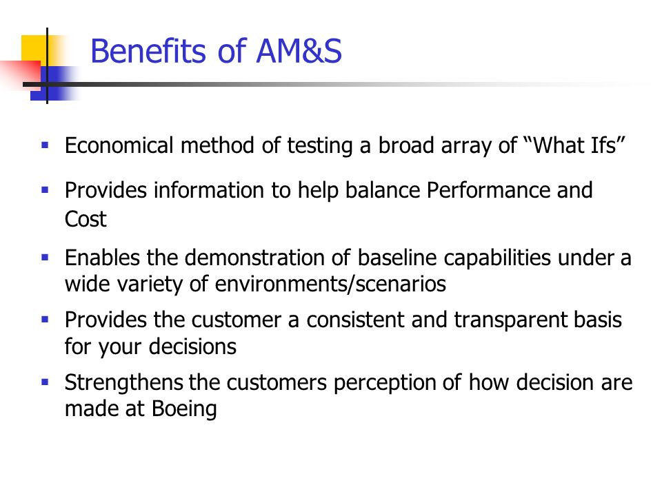 Benefits of AM&S Economical method of testing a broad array of What Ifs Provides information to help balance Performance and Cost Enables the demonstration of baseline capabilities under a wide variety of environments/scenarios Provides the customer a consistent and transparent basis for your decisions Strengthens the customers perception of how decision are made at Boeing