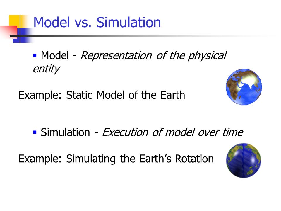 Model vs. Simulation Simulation - Execution of model over time Example: Simulating the Earths Rotation Model - Representation of the physical entity E