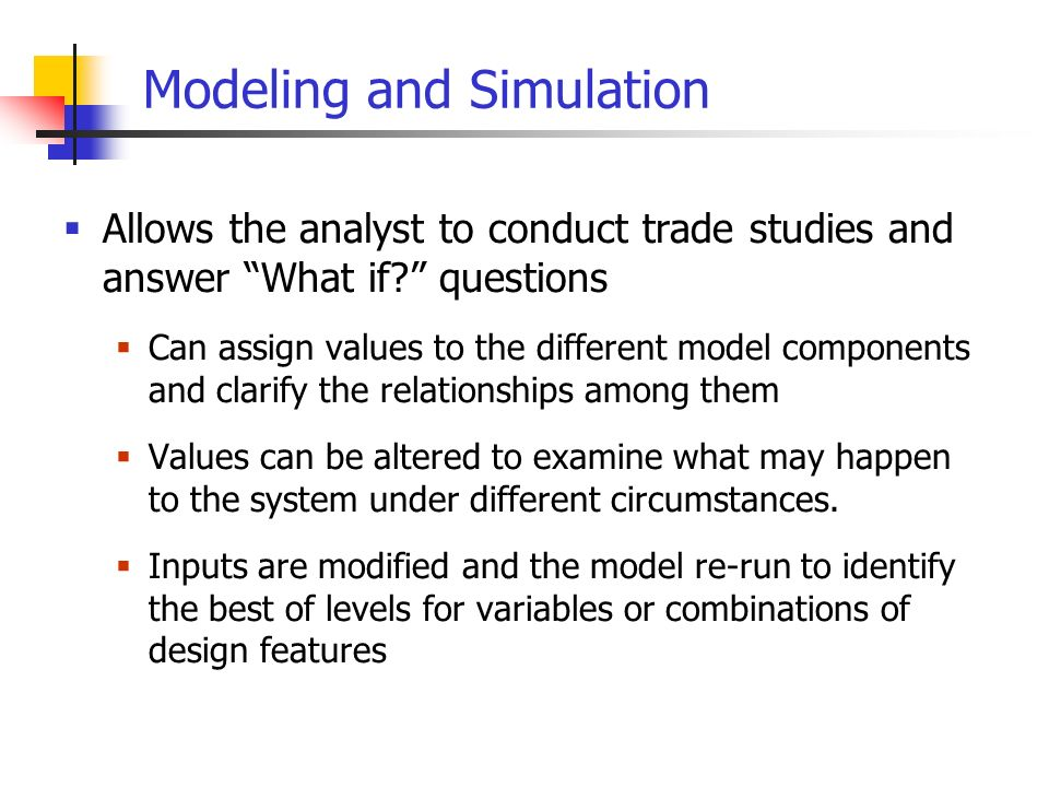 Modeling and Simulation Allows the analyst to conduct trade studies and answer What if.