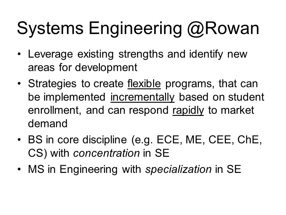 Systems Engineering @Rowan Leverage existing strengths and identify new areas for development Strategies to create flexible programs, that can be implemented incrementally based on student enrollment, and can respond rapidly to market demand BS in core discipline (e.g.