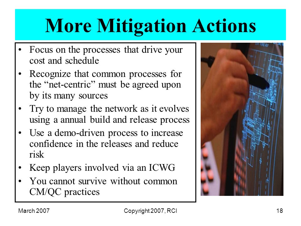 March 2007Copyright 2007, RCI18 More Mitigation Actions Focus on the processes that drive your cost and schedule Recognize that common processes for t