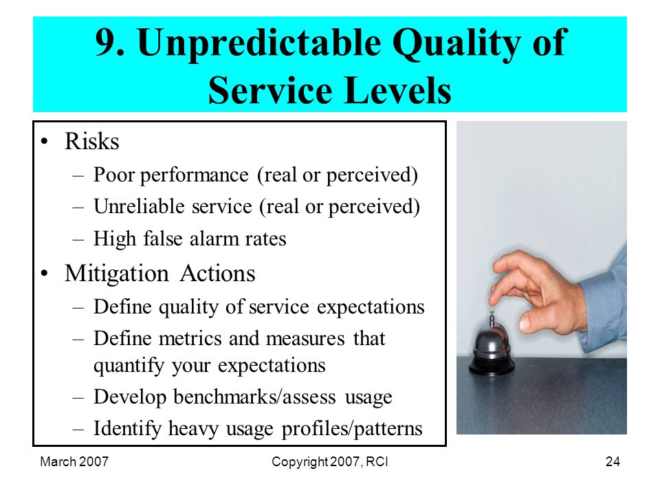 March 2007Copyright 2007, RCI24 9. Unpredictable Quality of Service Levels Risks –Poor performance (real or perceived) –Unreliable service (real or pe