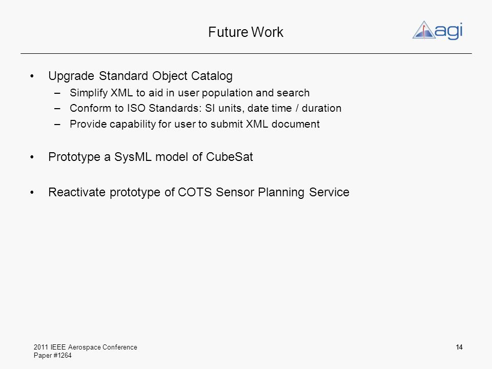 2011 IEEE Aerospace Conference Paper #1264 Future Work Upgrade Standard Object Catalog –Simplify XML to aid in user population and search –Conform to