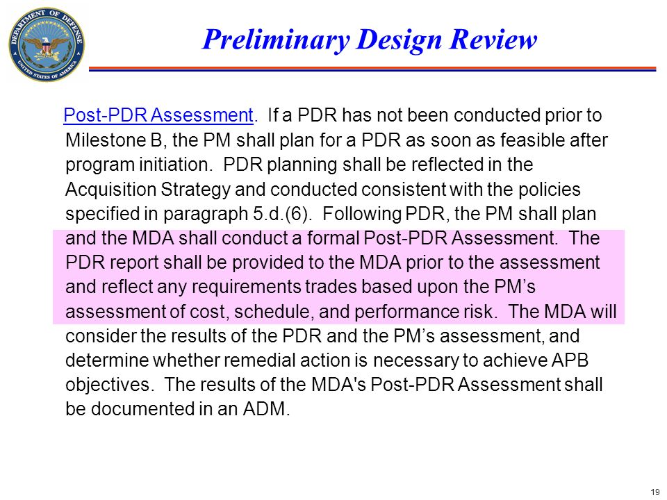 19 Preliminary Design Review Post-PDR Assessment. If a PDR has not been conducted prior to Milestone B, the PM shall plan for a PDR as soon as feasibl