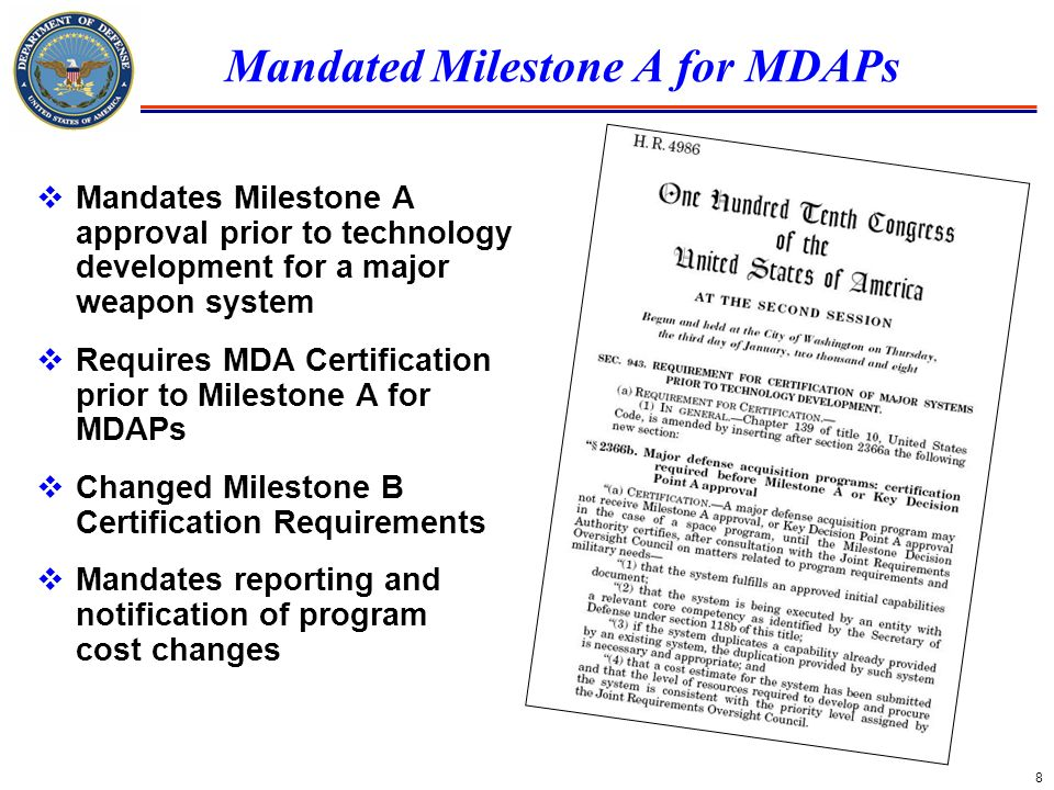 8 Mandated Milestone A for MDAPs Mandates Milestone A approval prior to technology development for a major weapon system Requires MDA Certification pr
