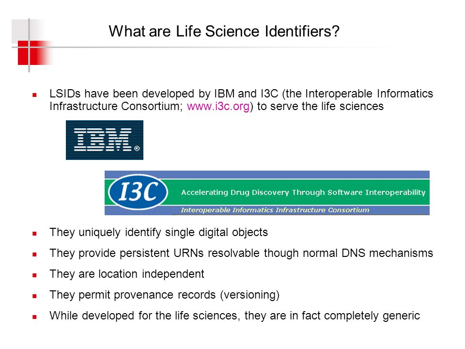 What are Life Science Identifiers? LSIDs have been developed by IBM and I3C (the Interoperable Informatics Infrastructure Consortium; www.i3c.org) to
