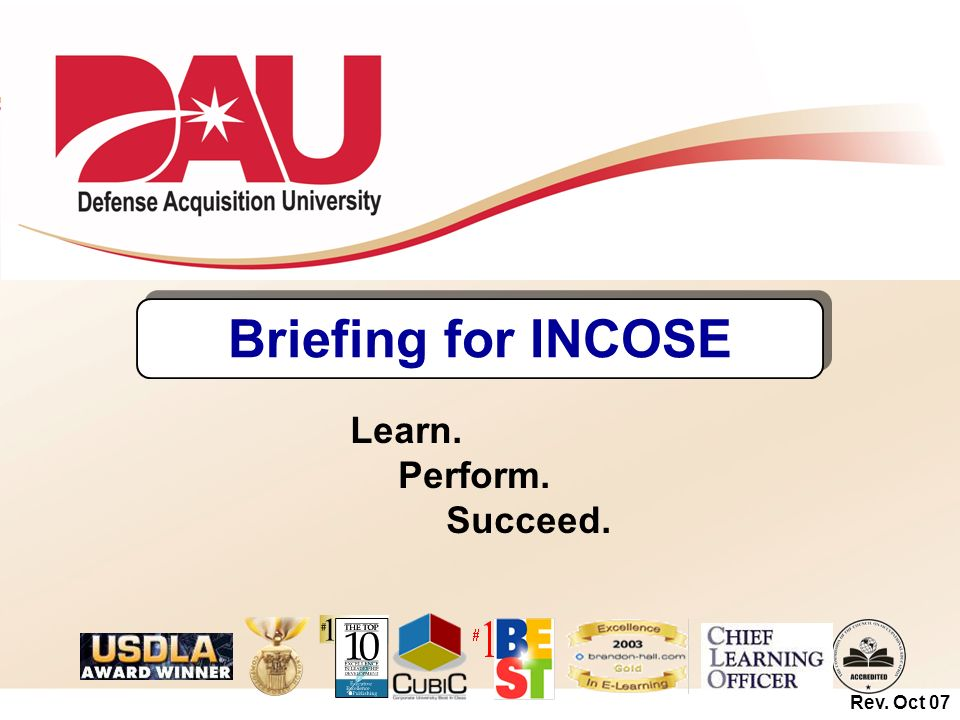 Briefing for INCOSE Learn. Perform. Succeed. Rev. Oct 07