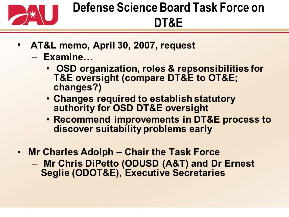 Defense Science Board Task Force on DT&E AT&L memo, April 30, 2007, request – Examine… OSD organization, roles & repsonsibilities for T&E oversight (c
