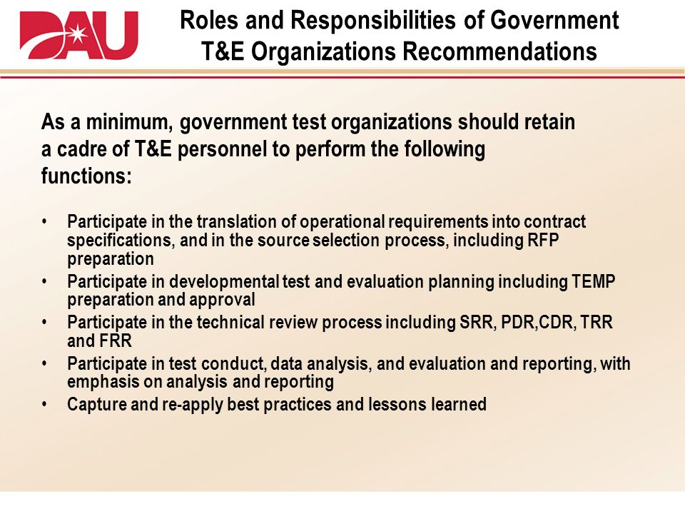 Roles and Responsibilities of Government T&E Organizations Recommendations As a minimum, government test organizations should retain a cadre of T&E pe