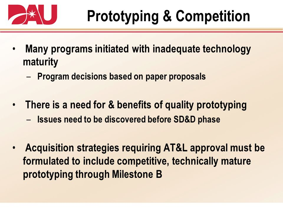 Prototyping & Competition Many programs initiated with inadequate technology maturity – Program decisions based on paper proposals There is a need for