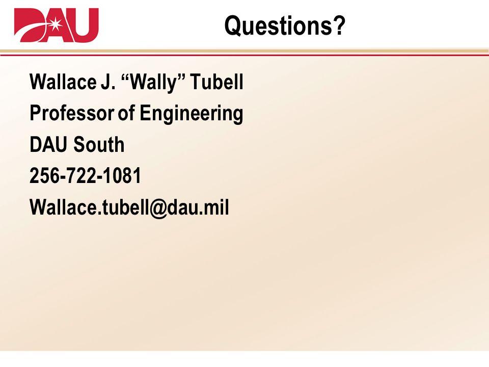 Questions? Wallace J. Wally Tubell Professor of Engineering DAU South 256-722-1081 Wallace.tubell@dau.mil