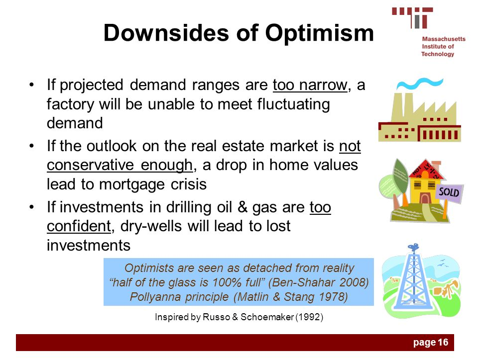 If projected demand ranges are too narrow, a factory will be unable to meet fluctuating demand If the outlook on the real estate market is not conservative enough, a drop in home values lead to mortgage crisis If investments in drilling oil & gas are too confident, dry-wells will lead to lost investments Inspired by Russo & Schoemaker (1992) Optimists are seen as detached from reality half of the glass is 100% full (Ben-Shahar 2008) Pollyanna principle (Matlin & Stang 1978) Downsides of Optimism page 16