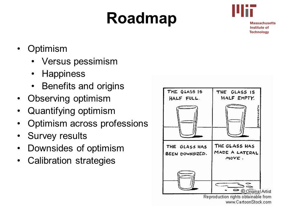 Optimism Versus pessimism Happiness Benefits and origins Observing optimism Quantifying optimism Optimism across professions Survey results Downsides