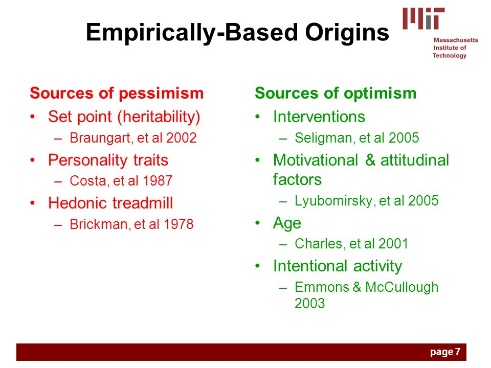 Sources of pessimism Set point (heritability) –Braungart, et al 2002 Personality traits –Costa, et al 1987 Hedonic treadmill –Brickman, et al 1978 Sources of optimism Interventions –Seligman, et al 2005 Motivational & attitudinal factors –Lyubomirsky, et al 2005 Age –Charles, et al 2001 Intentional activity –Emmons & McCullough 2003 Empirically-Based Origins page 7