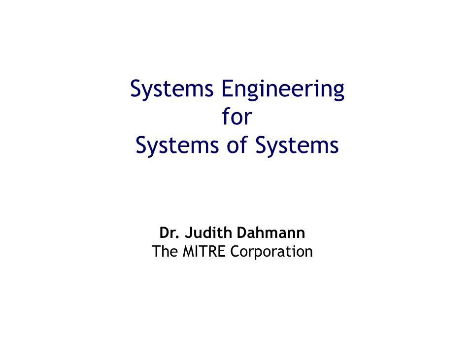 Systems Engineering for Systems of Systems Dr. Judith Dahmann The MITRE Corporation