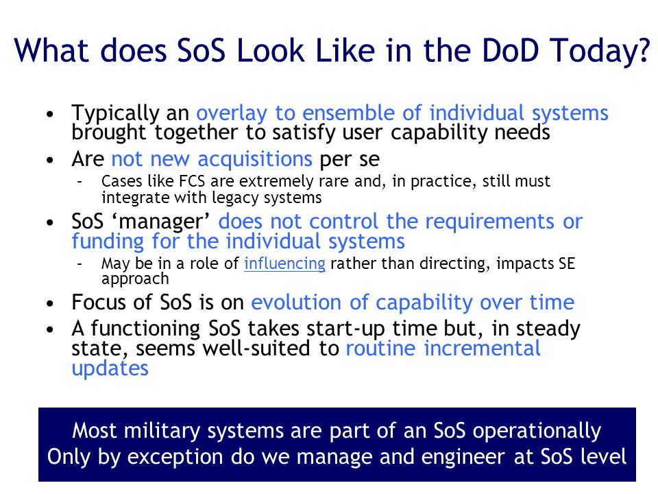 What does SoS Look Like in the DoD Today? Typically an overlay to ensemble of individual systems brought together to satisfy user capability needs Are