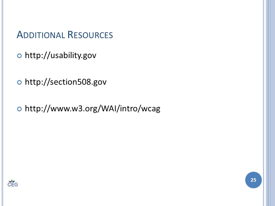 A DDITIONAL R ESOURCES http://usability.gov http://section508.gov http://www.w3.org/WAI/intro/wcag 25