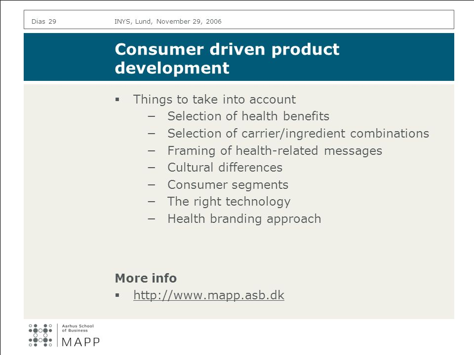 INYS, Lund, November 29, 2006Dias 29 Consumer driven product development Things to take into account Selection of health benefits Selection of carrier/ingredient combinations Framing of health-related messages Cultural differences Consumer segments The right technology Health branding approach More info http://www.mapp.asb.dk