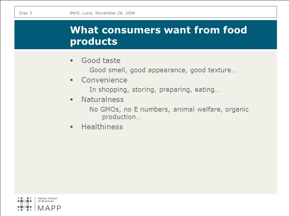 INYS, Lund, November 29, 2006Dias 3 What consumers want from food products Good taste Good smell, good appearance, good texture… Convenience In shopping, storing, preparing, eating… Naturalness No GMOs, no E numbers, animal welfare, organic production… Healthiness