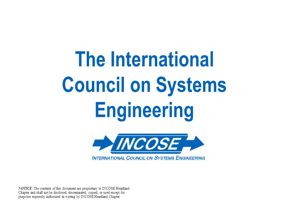 The International Council on Systems Engineering NOTICE: The contents of this document are proprietary to INCOSE Heartland Chapter and shall not be disclosed, disseminated, copied, or used except for purposes expressly authorized in writing by INCOSE Heartland Chapter