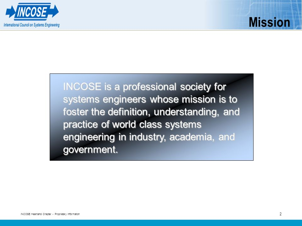 INCOSE Heartland Chapter - Proprietary Information 2 Mission INCOSE is a professional society for systems engineers whose mission is to foster the definition, understanding, and practice of world class systems engineering in industry, academia, and government.