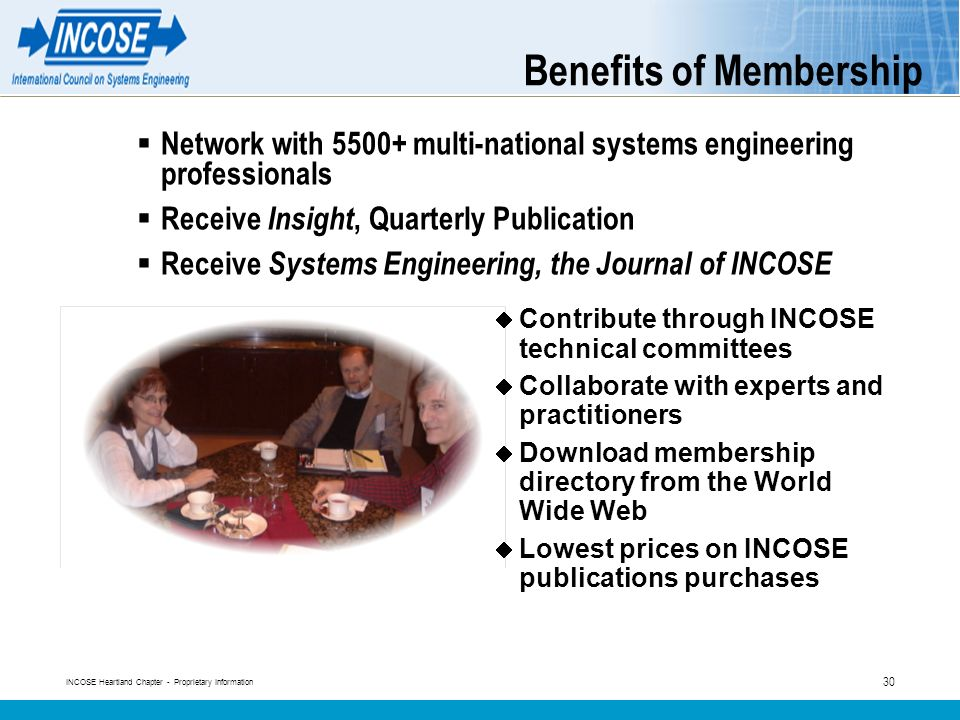 INCOSE Heartland Chapter - Proprietary Information 30 Benefits of Membership Network with 5500+ multi-national systems engineering professionals Receive Insight, Quarterly Publication Receive Systems Engineering, the Journal of INCOSE Contribute through INCOSE technical committees Collaborate with experts and practitioners Download membership directory from the World Wide Web Lowest prices on INCOSE publications purchases