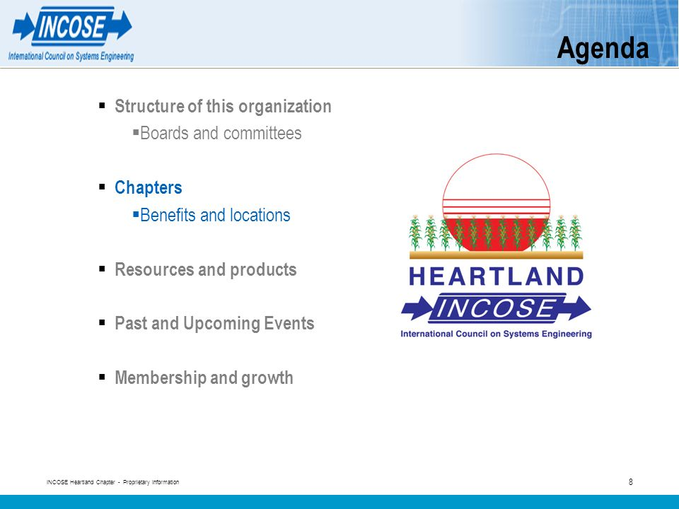 INCOSE Heartland Chapter - Proprietary Information 8 Agenda Structure of this organization Boards and committees Chapters Benefits and locations Resources and products Past and Upcoming Events Membership and growth