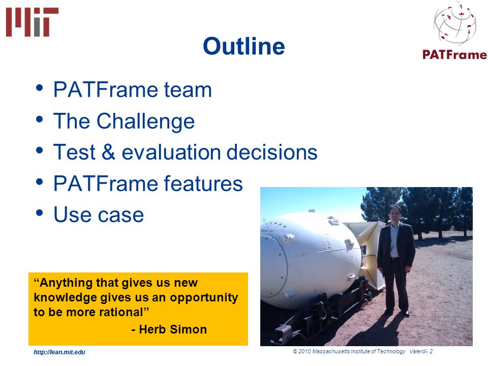 http://lean.mit.edu © 2010 Massachusetts Institute of Technology Valerdi- 2 http://lean.mit.edu Outline PATFrame team The Challenge Test & evaluation decisions PATFrame features Use case Anything that gives us new knowledge gives us an opportunity to be more rational - Herb Simon