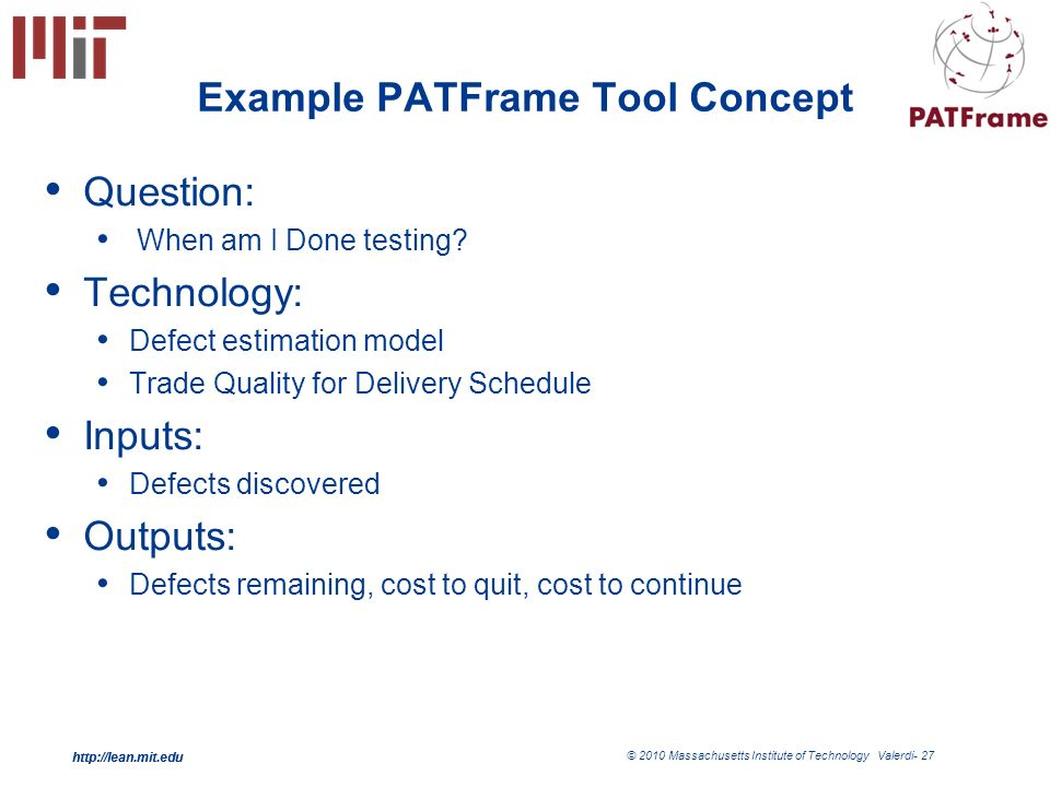 http://lean.mit.edu © 2010 Massachusetts Institute of Technology Valerdi- 27 http://lean.mit.edu 27 Example PATFrame Tool Concept Question: When am I Done testing.