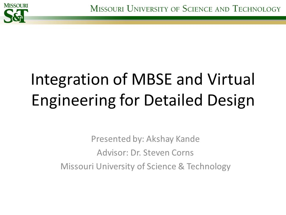 Integration of MBSE and Virtual Engineering for Detailed Design Presented by: Akshay Kande Advisor: Dr. Steven Corns Missouri University of Science &