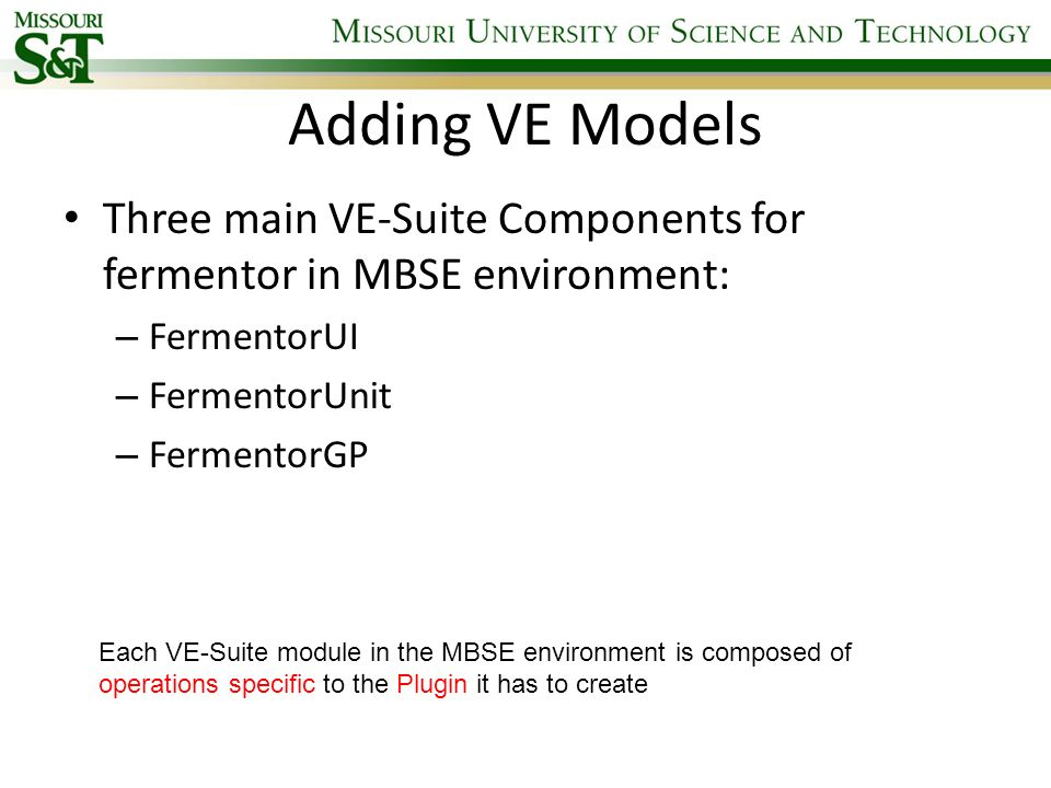 Adding VE Models Three main VE-Suite Components for fermentor in MBSE environment: – FermentorUI – FermentorUnit – FermentorGP Each VE-Suite module in