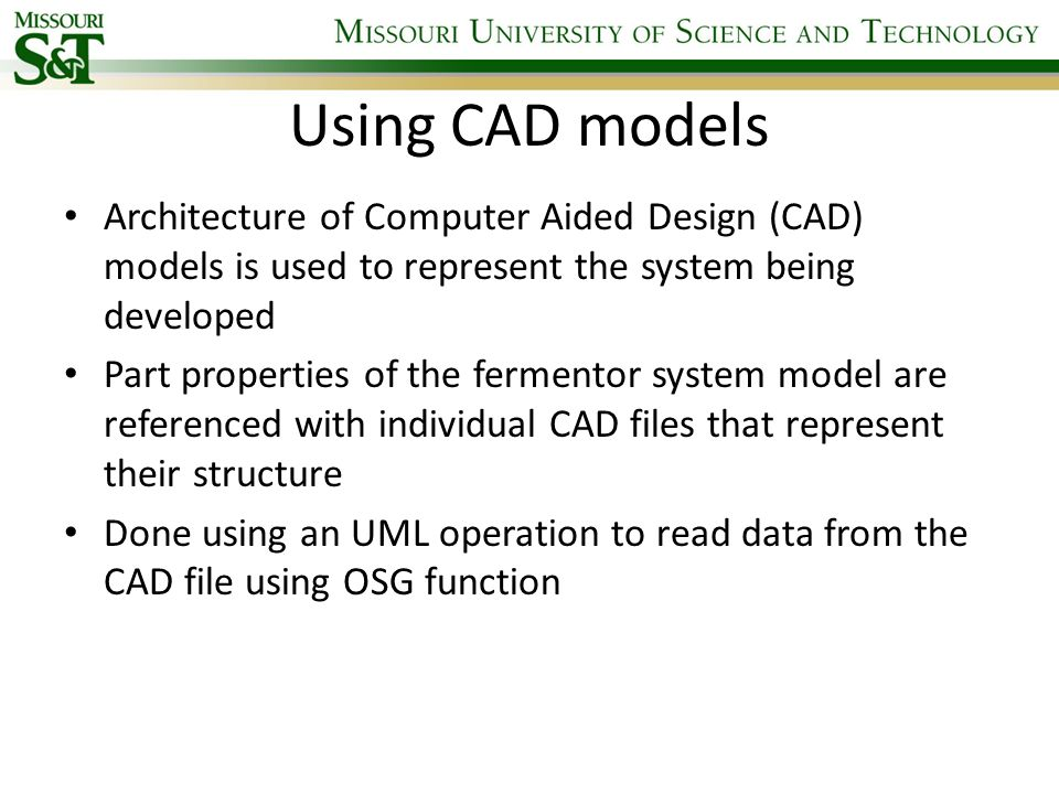 Using CAD models Architecture of Computer Aided Design (CAD) models is used to represent the system being developed Part properties of the fermentor s
