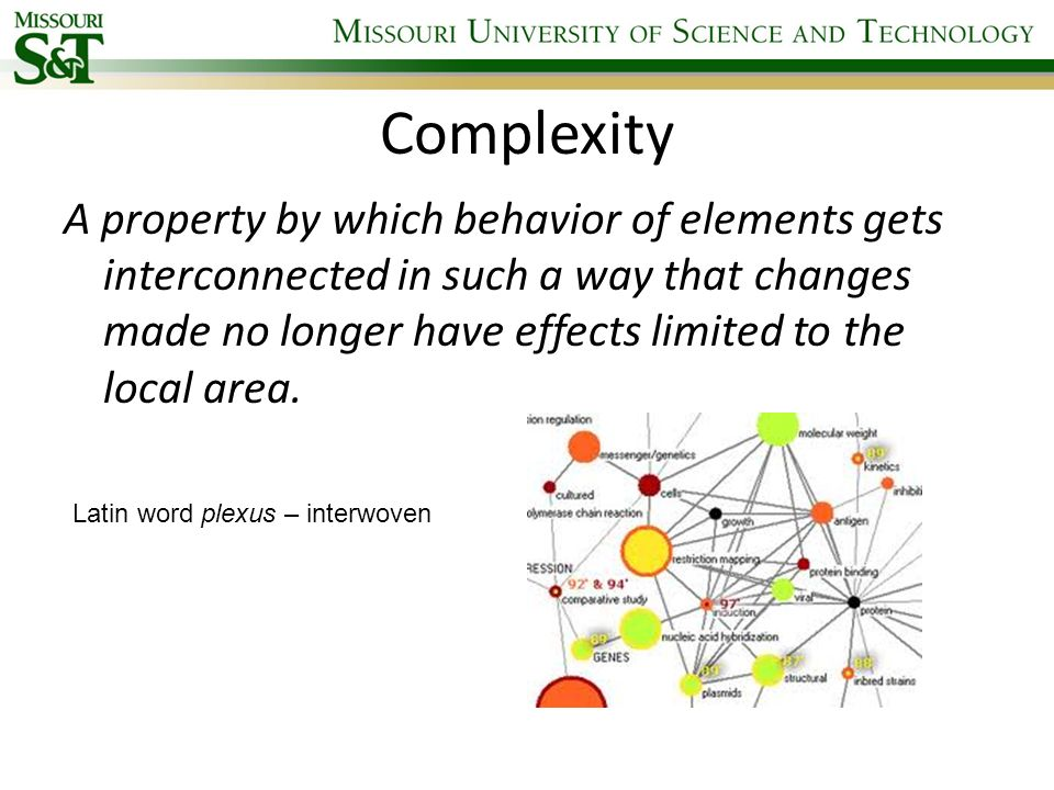 Complexity A property by which behavior of elements gets interconnected in such a way that changes made no longer have effects limited to the local ar