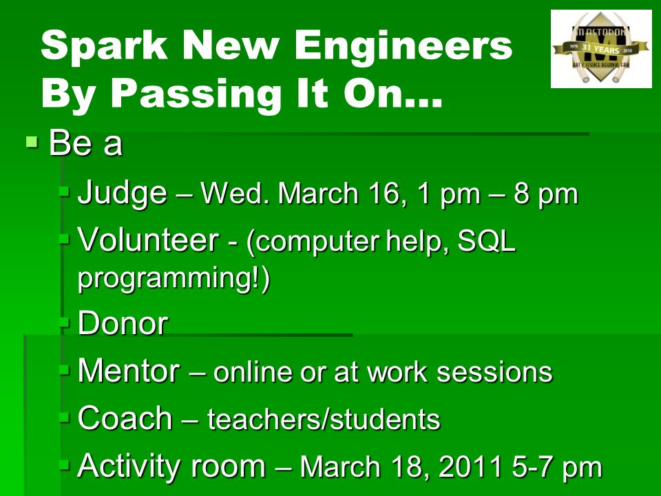 Spark New Engineers By Passing It On… Be a Be a Judge – Wed. March 16, 1 pm – 8 pm Judge – Wed. March 16, 1 pm – 8 pm Volunteer - (computer help, SQL