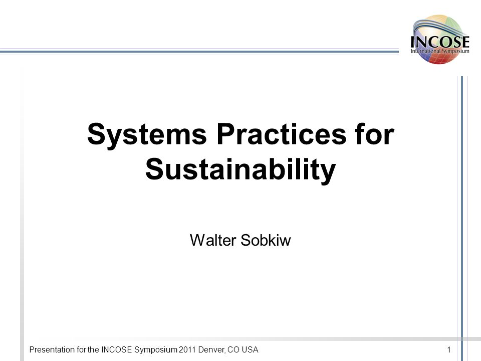 Presentation for the INCOSE Symposium 2011 Denver, CO USA1 Systems Practices for Sustainability Walter Sobkiw